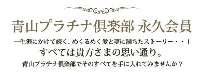 青山プラチナ倶楽部永久会員 一生涯にかけて続く、めくるめく愛と夢に満ちたストーリー・・!